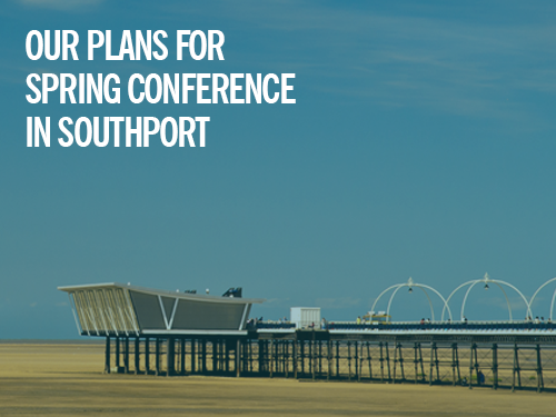 Our plans for Spring Conference, Southport (9-11 March)